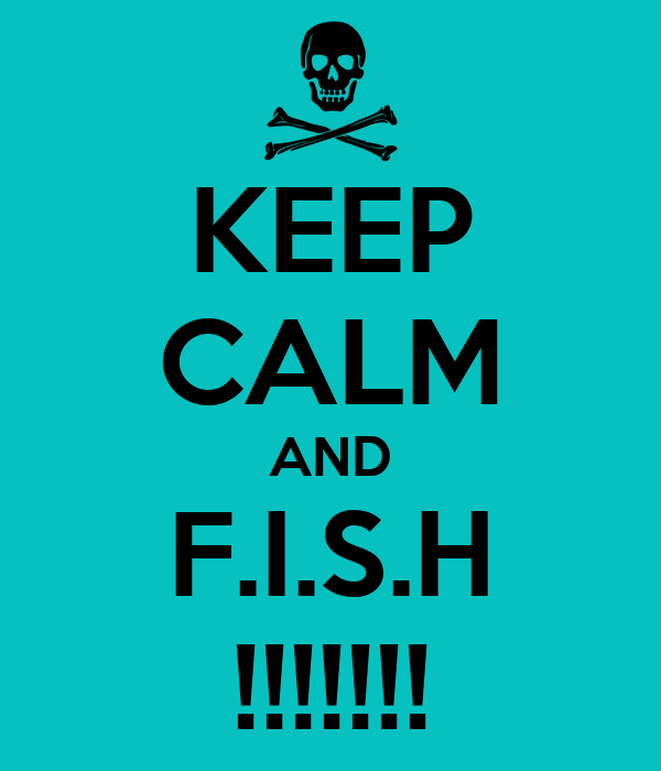 KEEP CALM AND F.I.S.H !!!!!!!