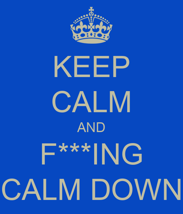 KEEP CALM AND F***ING CALM DOWN