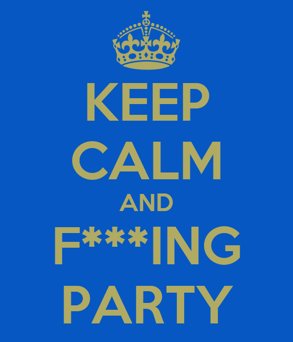 KEEP CALM AND F***ING PARTY