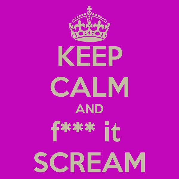 KEEP CALM AND f*** it  SCREAM
