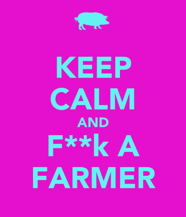 KEEP CALM AND F**k A FARMER