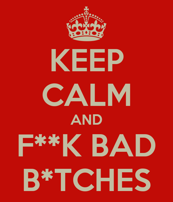 KEEP CALM AND F**K BAD B*TCHES