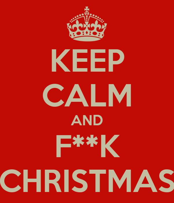 KEEP CALM AND F**K CHRISTMAS