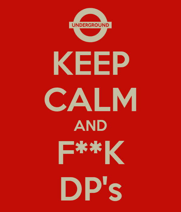 KEEP CALM AND F**K DP's