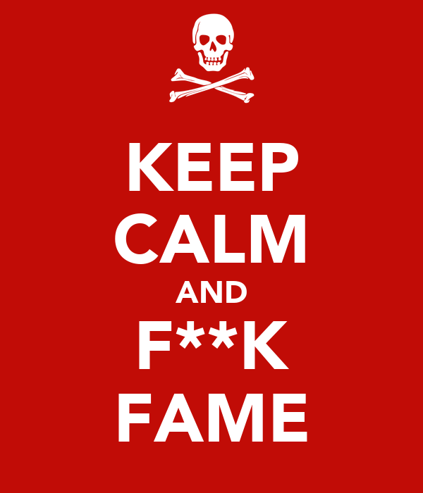 KEEP CALM AND F**K FAME