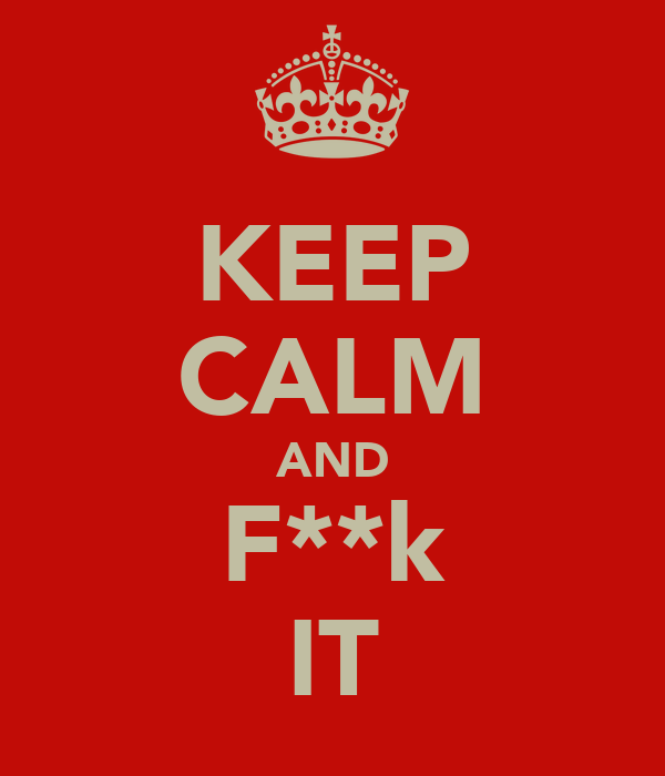 KEEP CALM AND F**k IT