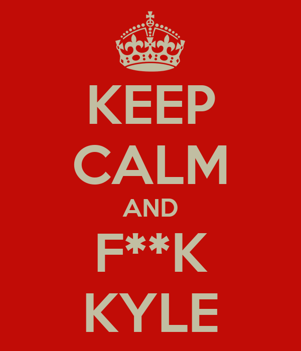 KEEP CALM AND F**K KYLE