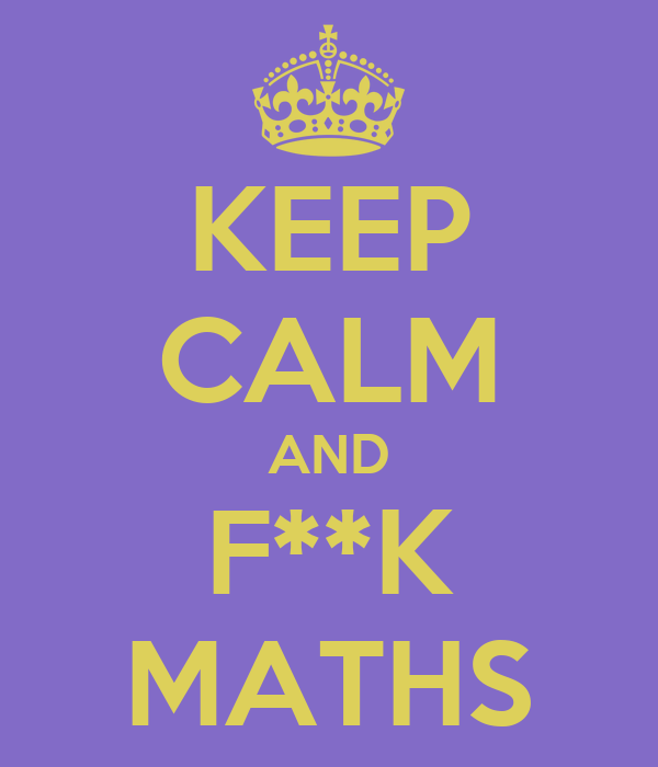 KEEP CALM AND F**K MATHS