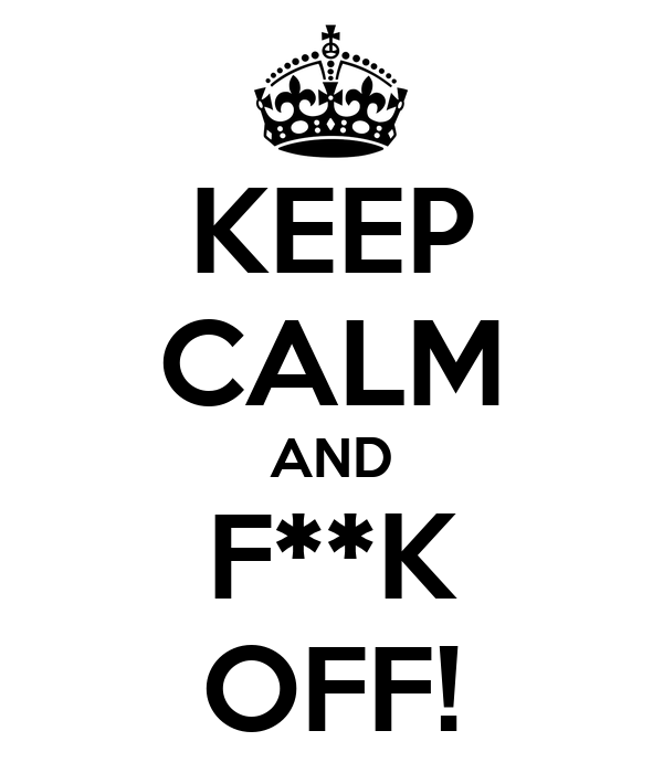 KEEP CALM AND F**K OFF!