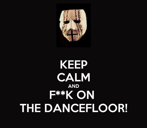 KEEP CALM AND F**K ON  THE DANCEFLOOR!