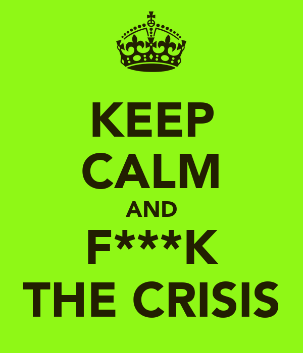 KEEP CALM AND F***K THE CRISIS