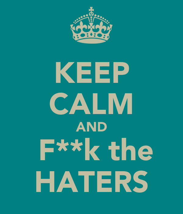 KEEP CALM AND  F**k the HATERS