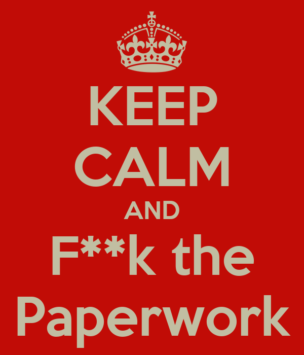 KEEP CALM AND F**k the Paperwork