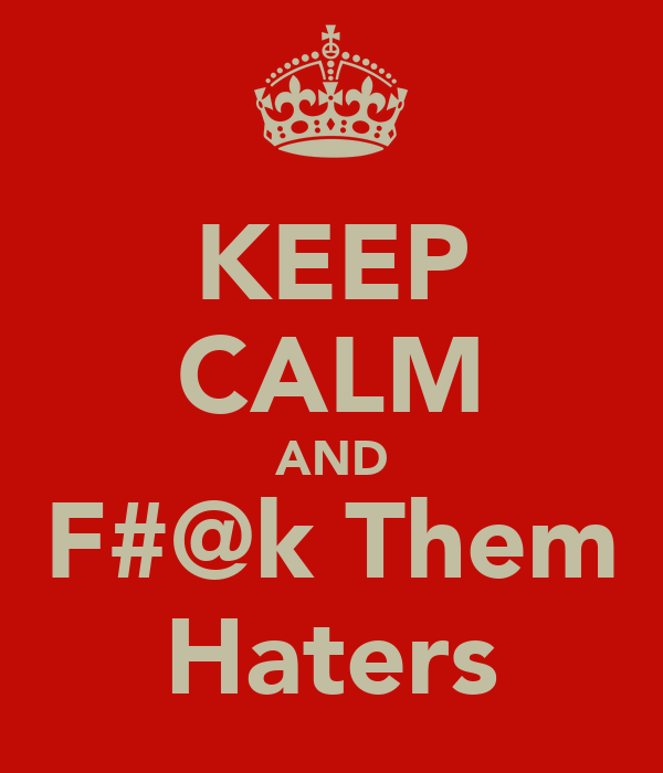 KEEP CALM AND F#@k Them Haters