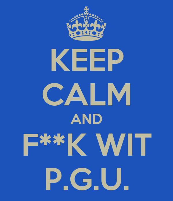 KEEP CALM AND F**K WIT P.G.U.