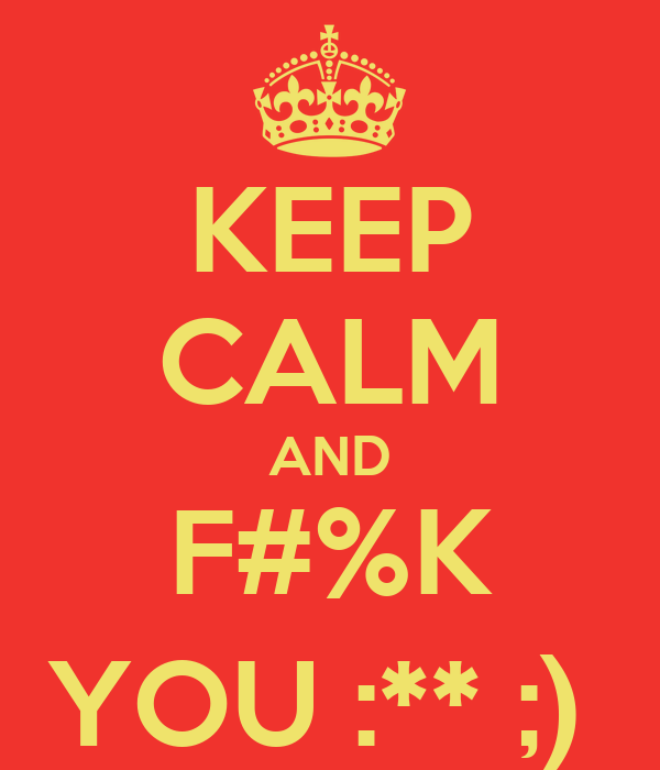 KEEP CALM AND F#%K YOU :** ;)
