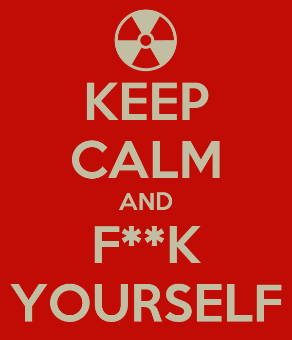 KEEP CALM AND F**K YOURSELF