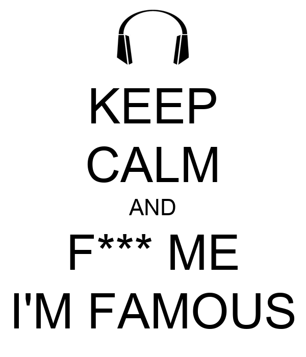 KEEP  CALM AND F*** ME I'M FAMOUS