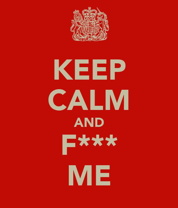 KEEP CALM AND F*** ME