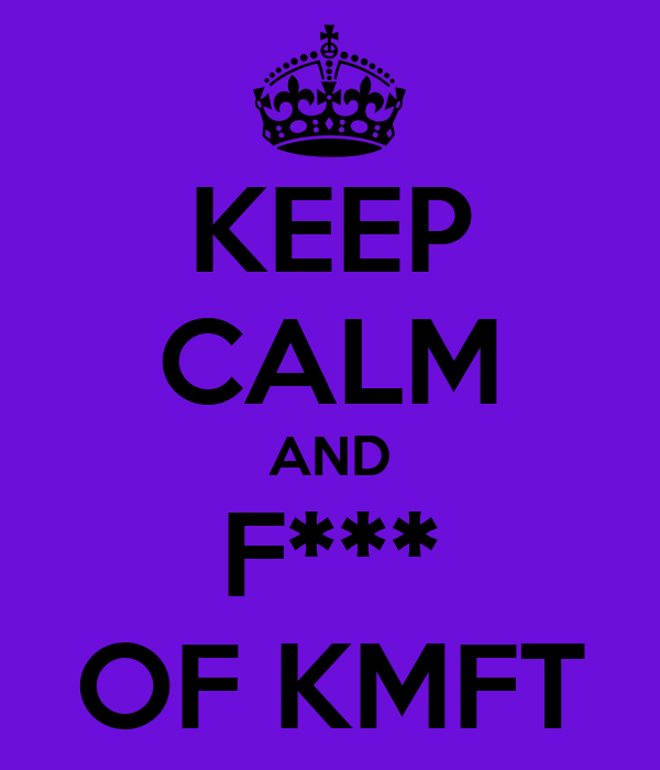 KEEP CALM AND F*** OF KMFT