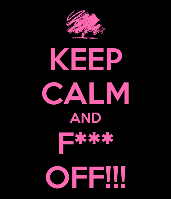 KEEP CALM AND F*** OFF!!!