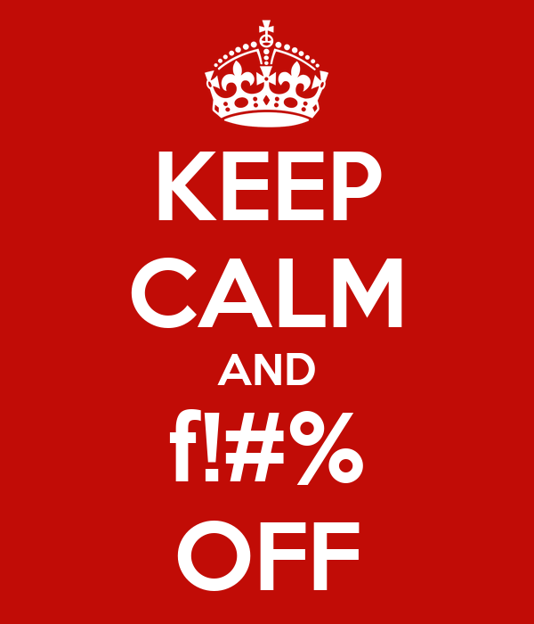 KEEP CALM AND f!#% OFF