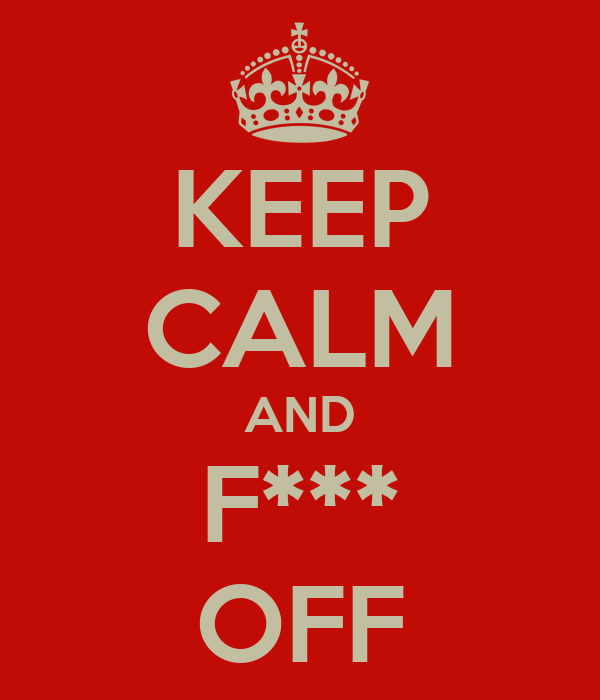 KEEP CALM AND F*** OFF