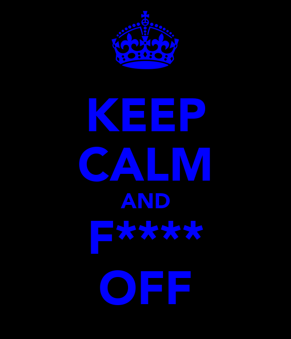 KEEP CALM AND F**** OFF