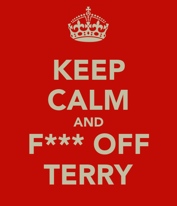 KEEP CALM AND F*** OFF TERRY