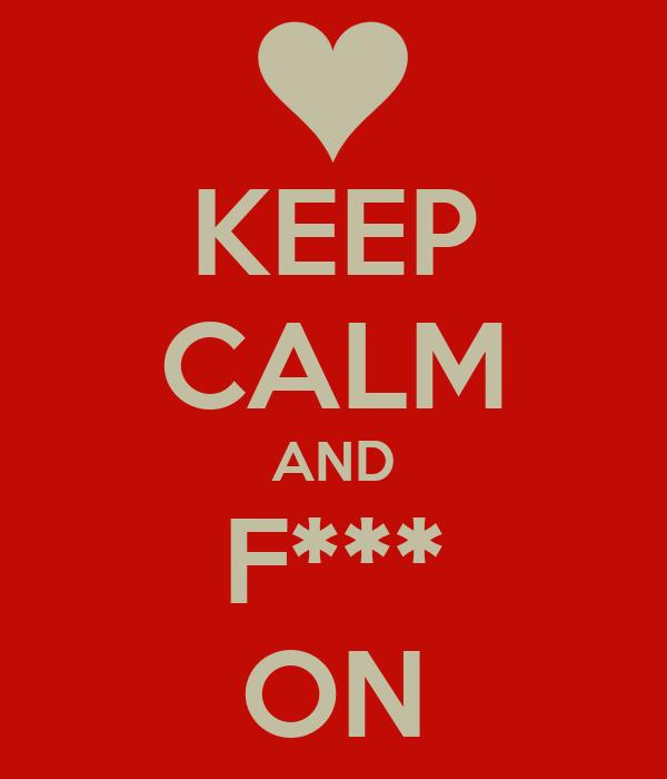 KEEP CALM AND F*** ON