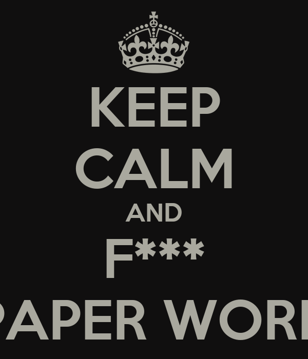 KEEP CALM AND F*** PAPER WORK
