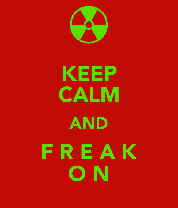KEEP CALM AND F R E A K O N
