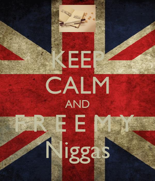 KEEP CALM AND F R E E M Y  Niggas