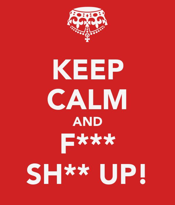 KEEP CALM AND F*** SH** UP!