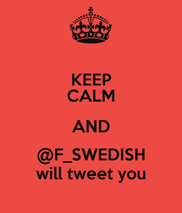 KEEP CALM AND @F_SWEDISH will tweet you