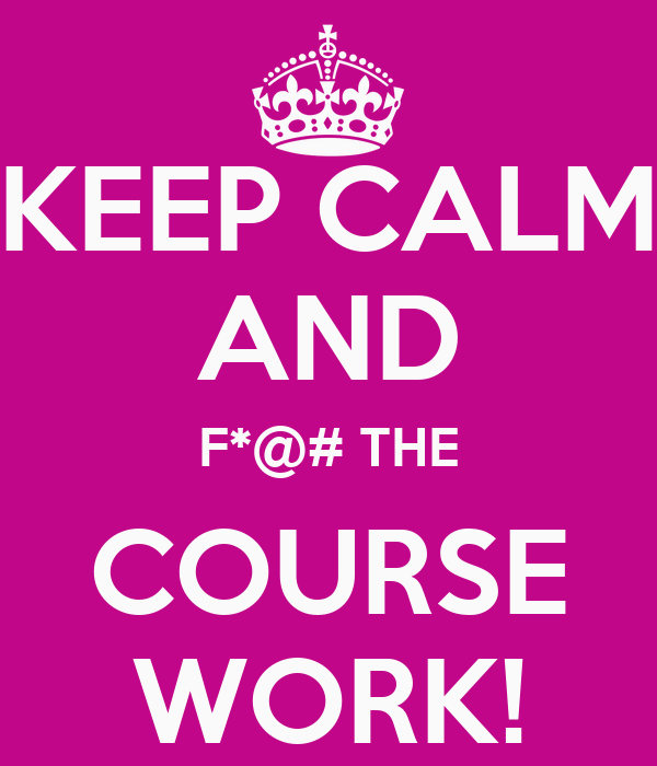 KEEP CALM AND F*@# THE COURSE WORK!