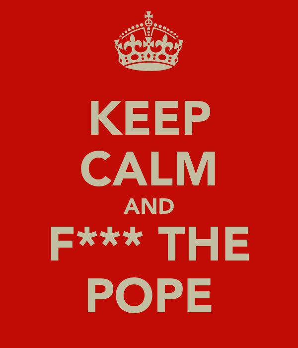 KEEP CALM AND F*** THE POPE