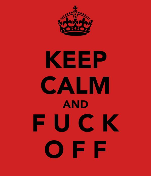 KEEP CALM AND F U C K O F F