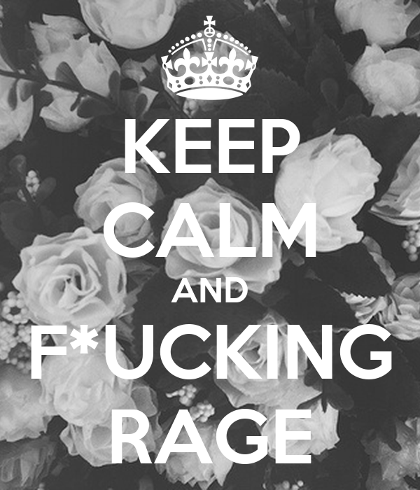 KEEP CALM AND F*UCKING RAGE