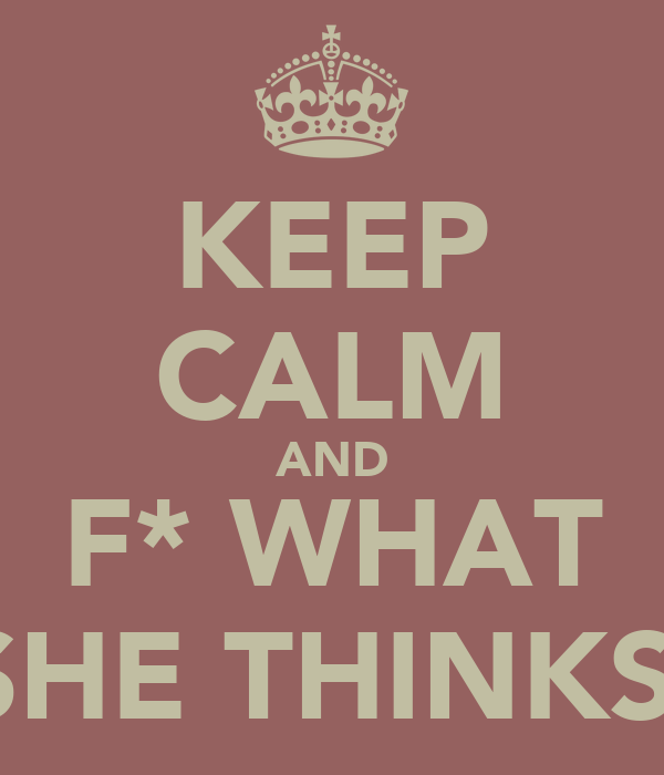 KEEP CALM AND F* WHAT SHE THINKS