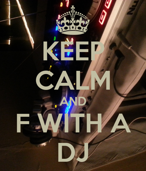 KEEP CALM AND F WITH A DJ