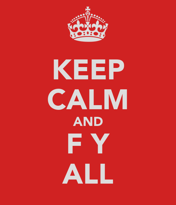 KEEP CALM AND F Y ALL