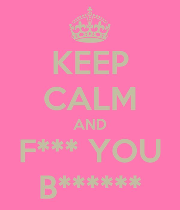 KEEP CALM AND F*** YOU B******
