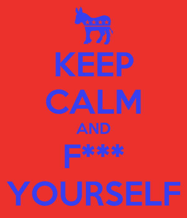KEEP CALM AND F*** YOURSELF