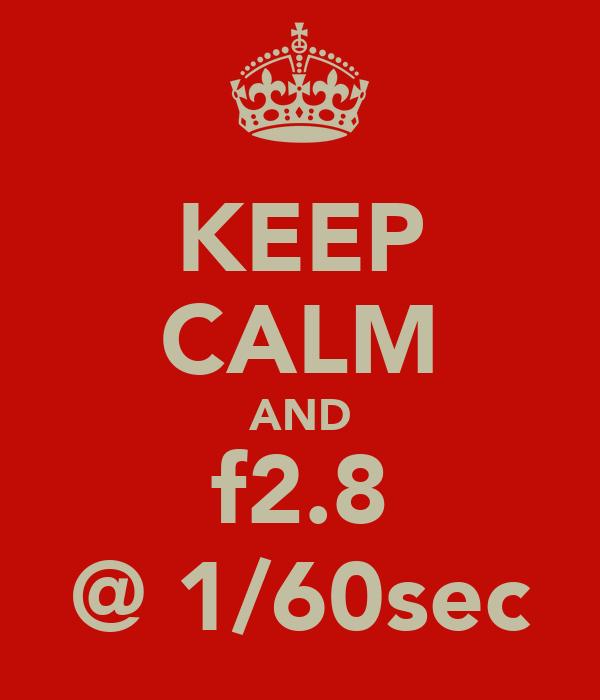 KEEP CALM AND f2.8 @ 1/60sec