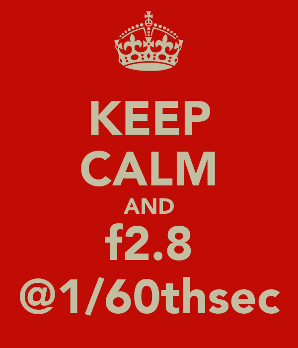 KEEP CALM AND f2.8 @1/60thsec