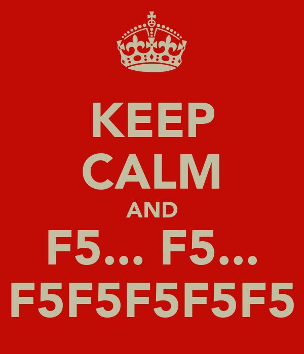 KEEP CALM AND F5... F5... F5F5F5F5F5