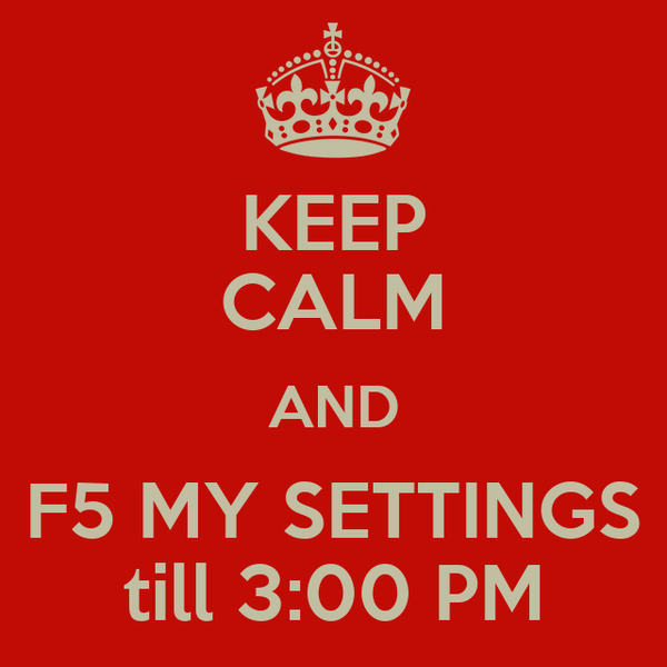 KEEP CALM AND F5 MY SETTINGS till 3:00 PM