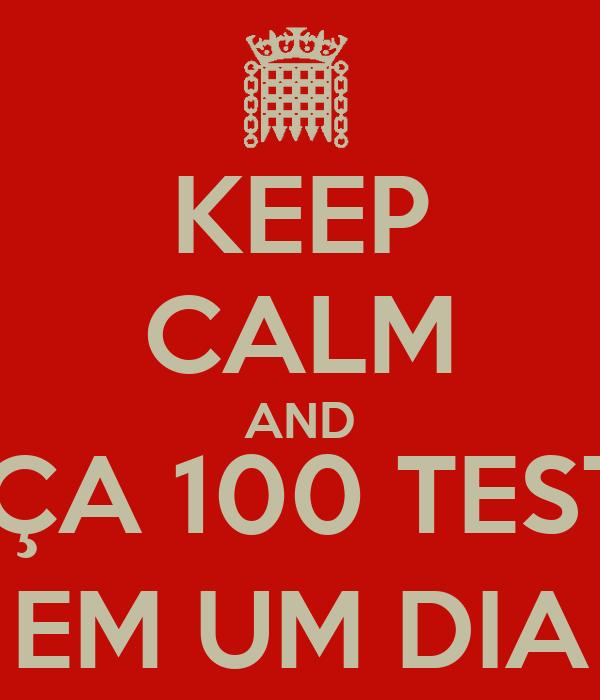KEEP CALM AND FAÇA 100 TESTES EM UM DIA