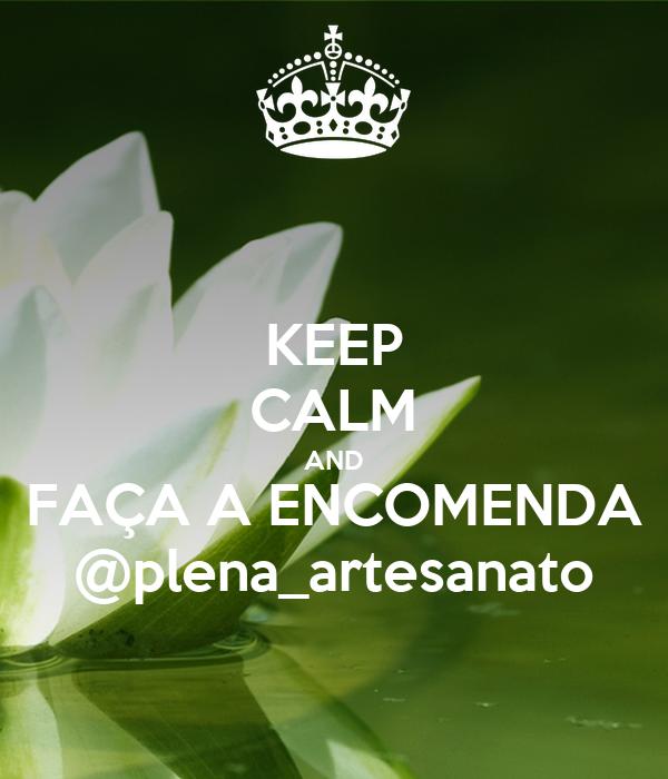 KEEP CALM AND FAÇA A ENCOMENDA @plena_artesanato